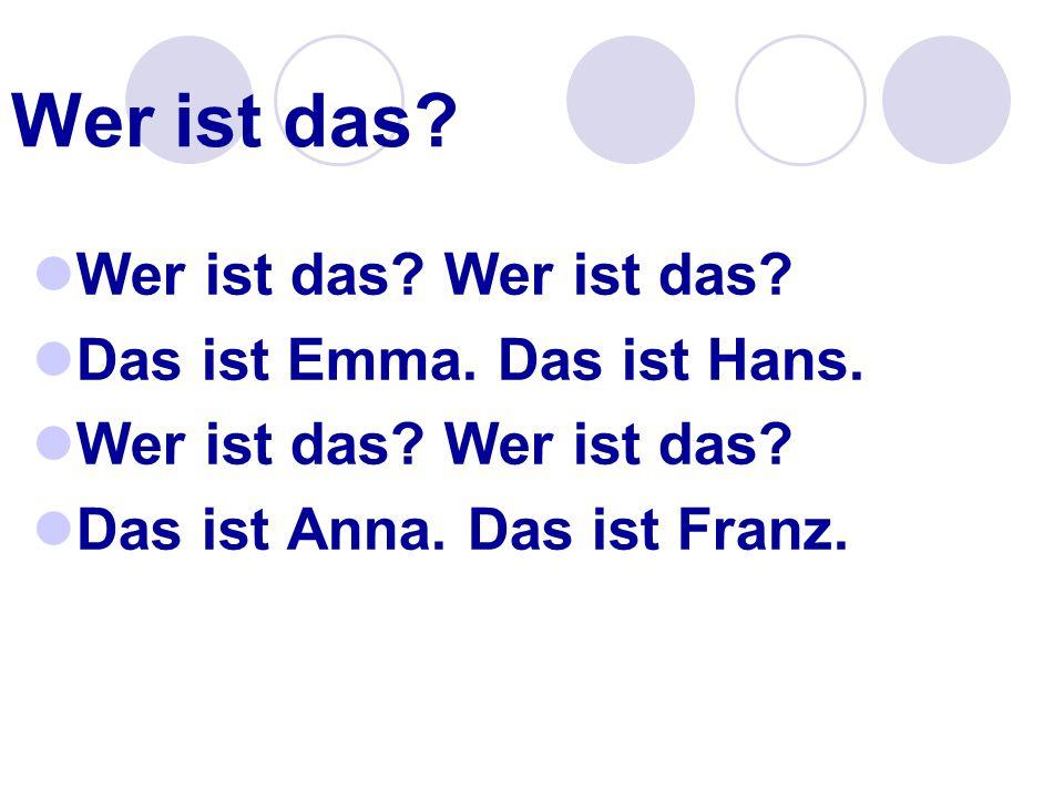 Wer ist das? Wer ist das? Wer ist das? Das ist Emma. Das ist Hans. Wer ist das? Wer ist das? Das ist Anna. Das ist Franz.
