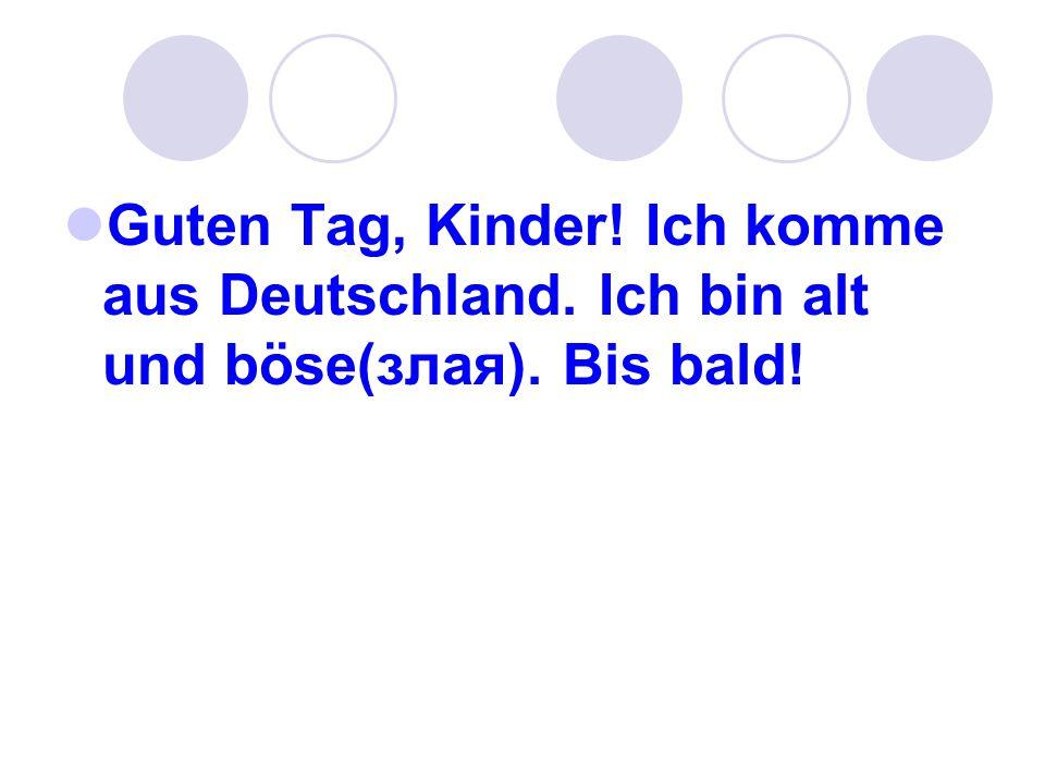 Guten Tag, Kinder! Ich komme aus Deutschland. Ich bin alt und böse(злая). Bis bald!