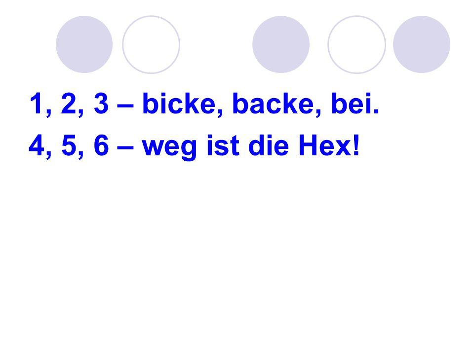 1, 2, 3 – bicke, backe, bei. 4, 5, 6 – weg ist die Hex!