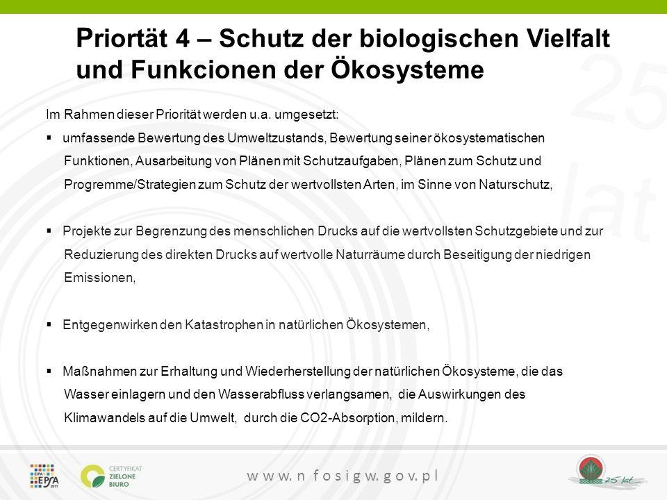 25 lat w w w. n f o s i g w. g o v. p l P riortät 4 – Schutz der biologischen Vielfalt und Funkcionen der Ökosysteme Im Rahmen dieser Priorität werden