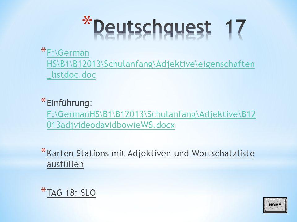 * F:\German HS\B1\B12013\Schulanfang\Adjektive\eigenschaften _listdoc.doc F:\German HS\B1\B12013\Schulanfang\Adjektive\eigenschaften _listdoc.doc * Einführung: F:\GermanHS\B1\B12013\Schulanfang\Adjektive\B12 013adjvideodavidbowieWS.docx F:\GermanHS\B1\B12013\Schulanfang\Adjektive\B12 013adjvideodavidbowieWS.docx * Karten Stations mit Adjektiven und Wortschatzliste ausfüllen * TAG 18: SLO