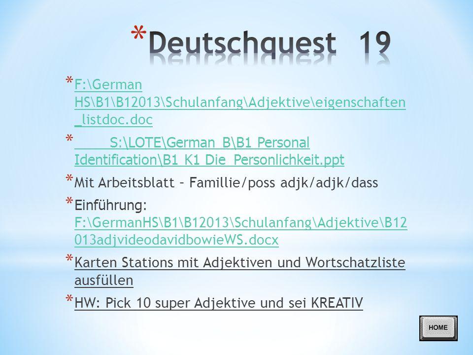 * F:\German HS\B1\B12013\Schulanfang\Adjektive\eigenschaften _listdoc.doc F:\German HS\B1\B12013\Schulanfang\Adjektive\eigenschaften _listdoc.doc * S:\LOTE\German B\B1 Personal Identification\B1 K1 Die_Personlichkeit.ppt S:\LOTE\German B\B1 Personal Identification\B1 K1 Die_Personlichkeit.ppt * Mit Arbeitsblatt – Famillie/poss adjk/adjk/dass * Einführung: F:\GermanHS\B1\B12013\Schulanfang\Adjektive\B12 013adjvideodavidbowieWS.docx F:\GermanHS\B1\B12013\Schulanfang\Adjektive\B12 013adjvideodavidbowieWS.docx * Karten Stations mit Adjektiven und Wortschatzliste ausfüllen * HW: Pick 10 super Adjektive und sei KREATIV