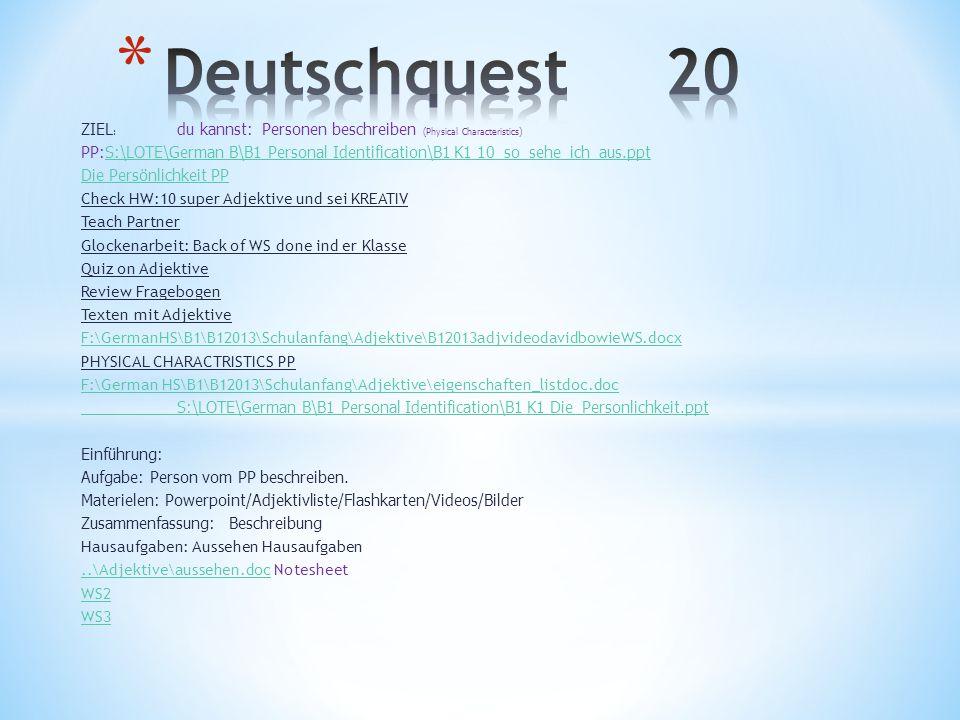 ZIEL : du kannst: Personen beschreiben (Physical Characteristics) PP:S:\LOTE\German B\B1 Personal Identification\B1 K1 10_so_sehe_ich_aus.pptS:\LOTE\German B\B1 Personal Identification\B1 K1 10_so_sehe_ich_aus.ppt Die Persönlichkeit PP Check HW:10 super Adjektive und sei KREATIV Teach Partner Glockenarbeit: Back of WS done ind er Klasse Quiz on Adjektive Review Fragebogen Texten mit Adjektive F:\GermanHS\B1\B12013\Schulanfang\Adjektive\B12013adjvideodavidbowieWS.docx PHYSICAL CHARACTRISTICS PP F:\German HS\B1\B12013\Schulanfang\Adjektive\eigenschaften_listdoc.doc S:\LOTE\German B\B1 Personal Identification\B1 K1 Die_Personlichkeit.ppt Einführung: Aufgabe: Person vom PP beschreiben.