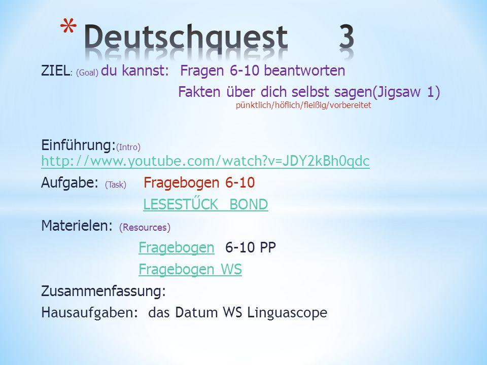 ZIEL : (Goal) du kannst: Fragen 6-10 beantworten Fakten über dich selbst sagen(Jigsaw 1) pünktlich/höflich/fleißig/vorbereitet Einführung: (Intro) http://www.youtube.com/watch?v=JDY2kBh0qdc http://www.youtube.com/watch?v=JDY2kBh0qdc Aufgabe: (Task) Fragebogen 6-10 LESESTŰCK BOND Materielen: (Resources) FragebogenFragebogen 6-10 PP Fragebogen WS Zusammenfassung: Hausaufgaben: das Datum WS Linguascope