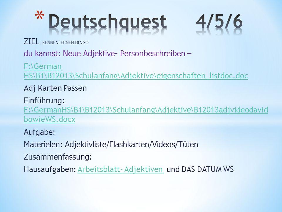 ZIEL : KENNENLERNEN BINGO du kannst: Neue Adjektive- Personbeschreiben – F:\German HS\B1\B12013\Schulanfang\Adjektive\eigenschaften_listdoc.doc Adj Karten Passen Einführung: F:\GermanHS\B1\B12013\Schulanfang\Adjektive\B12013adjvideodavid bowieWS.docx F:\GermanHS\B1\B12013\Schulanfang\Adjektive\B12013adjvideodavid bowieWS.docx Aufgabe: Materielen: Adjektivliste/Flashkarten/Videos/Tüten Zusammenfassung: Hausaufgaben: Arbeitsblatt- Adjektiven und DAS DATUM WSArbeitsblatt- Adjektiven