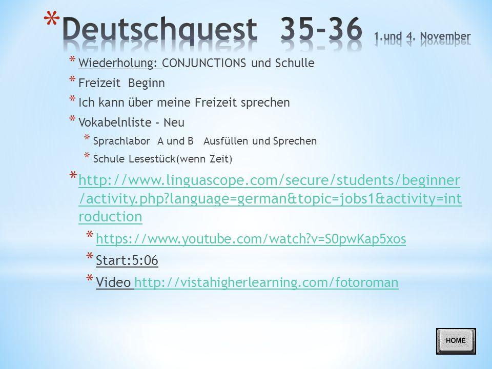 * Wiederholung: CONJUNCTIONS und Schulle * Freizeit Beginn * Ich kann über meine Freizeit sprechen * Vokabelnliste – Neu * Sprachlabor A und B Ausfüllen und Sprechen * Schule Lesestück(wenn Zeit) * http://www.linguascope.com/secure/students/beginner /activity.php?language=german&topic=jobs1&activity=int roduction http://www.linguascope.com/secure/students/beginner /activity.php?language=german&topic=jobs1&activity=int roduction * https://www.youtube.com/watch?v=S0pwKap5xos https://www.youtube.com/watch?v=S0pwKap5xos * Start:5:06 * Video http://vistahigherlearning.com/fotoromanhttp://vistahigherlearning.com/fotoroman