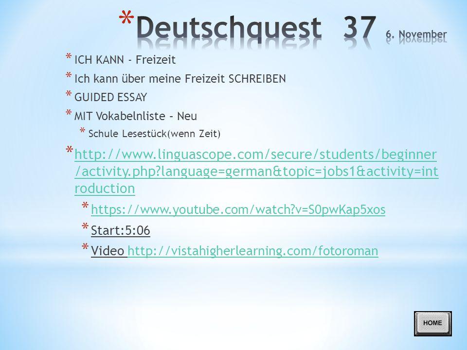 * ICH KANN - Freizeit * Ich kann über meine Freizeit SCHREIBEN * GUIDED ESSAY * MIT Vokabelnliste – Neu * Schule Lesestück(wenn Zeit) * http://www.linguascope.com/secure/students/beginner /activity.php?language=german&topic=jobs1&activity=int roduction http://www.linguascope.com/secure/students/beginner /activity.php?language=german&topic=jobs1&activity=int roduction * https://www.youtube.com/watch?v=S0pwKap5xos https://www.youtube.com/watch?v=S0pwKap5xos * Start:5:06 * Video http://vistahigherlearning.com/fotoromanhttp://vistahigherlearning.com/fotoroman