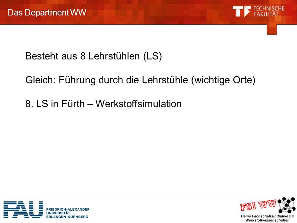Das Department WW Besteht aus 8 Lehrstühlen (LS) Gleich: Führung durch die Lehrstühle (wichtige Orte) 8.