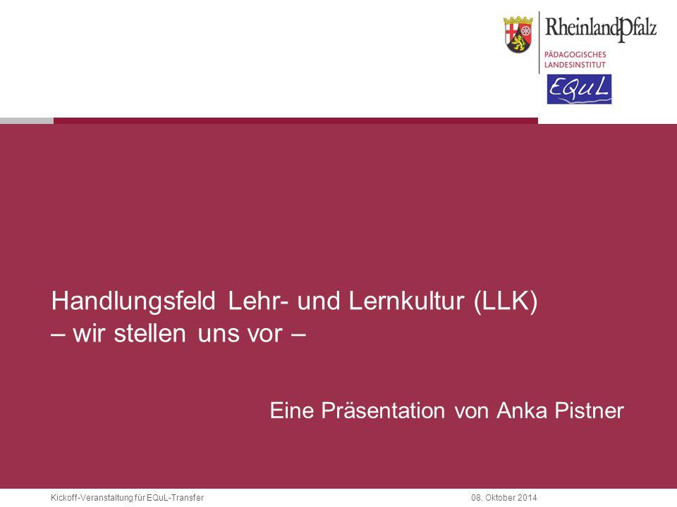 Kickoff-Veranstaltung für EQuL-Transfer08. Oktober 2014 Handlungsfeld Lehr- und Lernkultur (LLK) – wir stellen uns vor – Eine Präsentation von Anka Pi