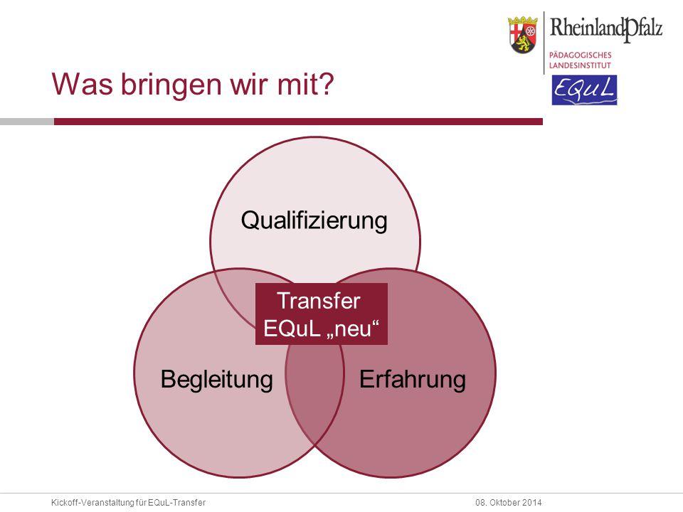 """Kickoff-Veranstaltung für EQuL-Transfer08. Oktober 2014 Was bringen wir mit? Qualifizierung ErfahrungBegleitung Transfer EQuL """"neu"""""""
