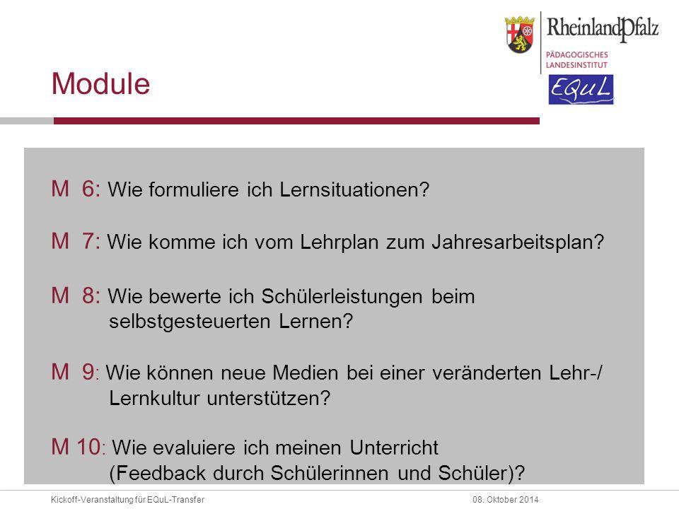 Kickoff-Veranstaltung für EQuL-Transfer08. Oktober 2014 Module M 6: Wie formuliere ich Lernsituationen? M 7: Wie komme ich vom Lehrplan zum Jahresarbe