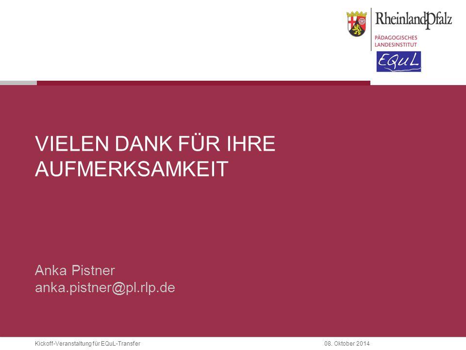 Kickoff-Veranstaltung für EQuL-Transfer08. Oktober 2014 VIELEN DANK FÜR IHRE AUFMERKSAMKEIT Anka Pistner anka.pistner@pl.rlp.de