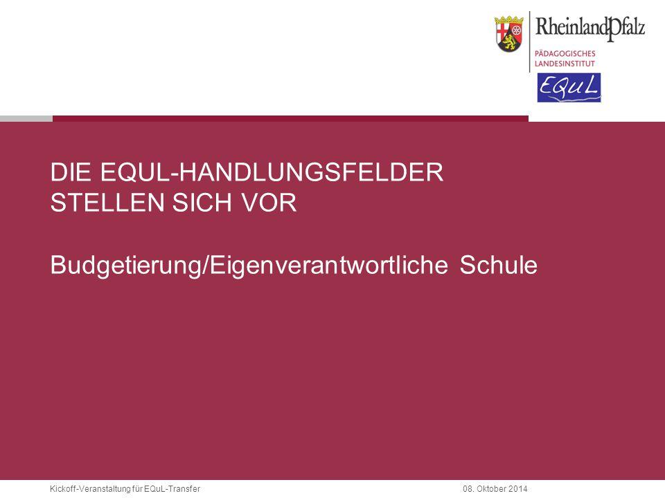 Kickoff-Veranstaltung für EQuL-Transfer08. Oktober 2014 DIE EQUL-HANDLUNGSFELDER STELLEN SICH VOR Budgetierung/Eigenverantwortliche Schule