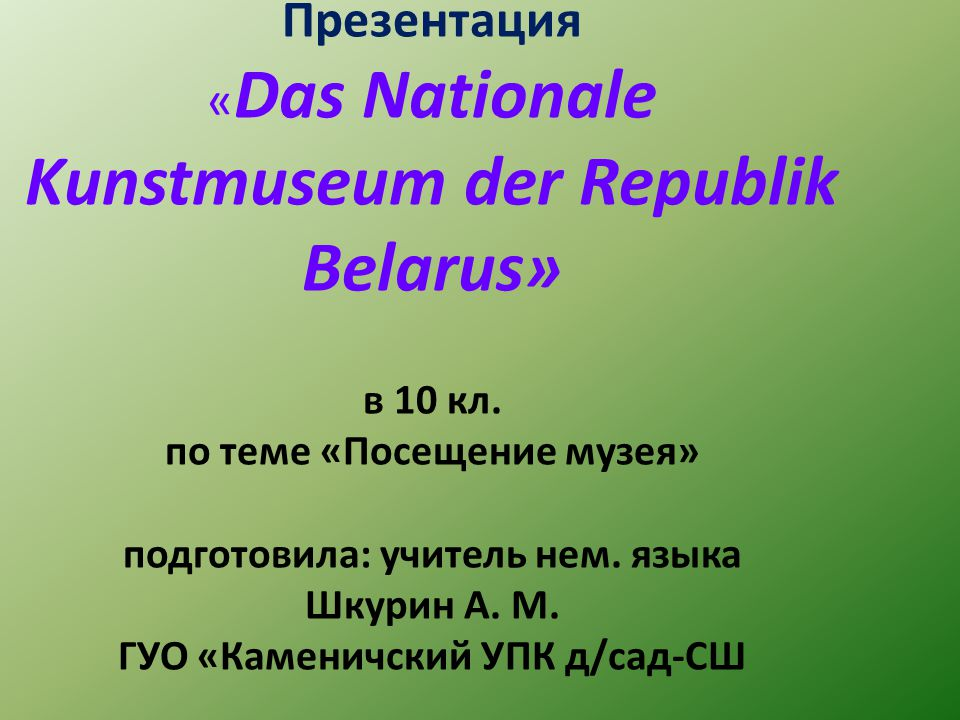Презентация « Das Nationale Kunstmuseum der Republik Belarus» в 10 кл. по теме «Посещение музея» подготовила: учитель нем. языка Шкурин А. М. ГУО «Кам