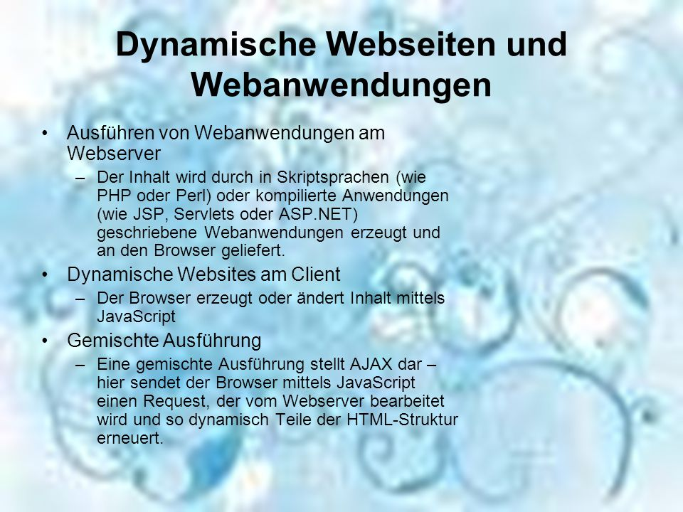 Dynamische Webseiten und Webanwendungen Ausführen von Webanwendungen am Webserver –Der Inhalt wird durch in Skriptsprachen (wie PHP oder Perl) oder kompilierte Anwendungen (wie JSP, Servlets oder ASP.NET) geschriebene Webanwendungen erzeugt und an den Browser geliefert.