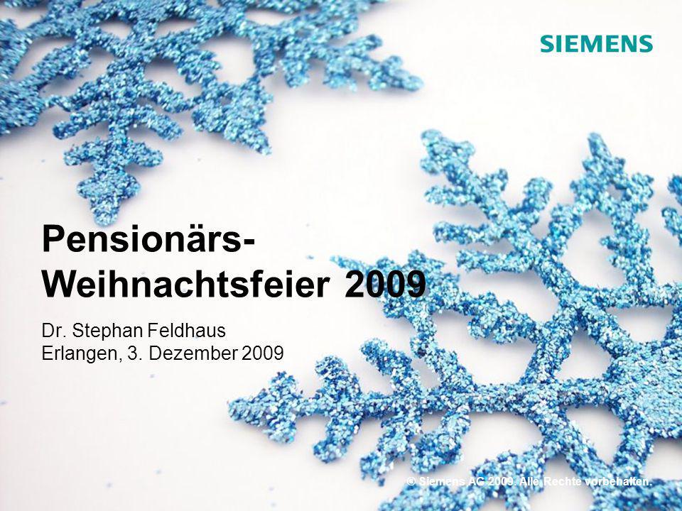 © Siemens AG 2009. Alle Rechte vorbehalten. Pensionärs- Weihnachtsfeier 2009 Dr. Stephan Feldhaus Erlangen, 3. Dezember 2009