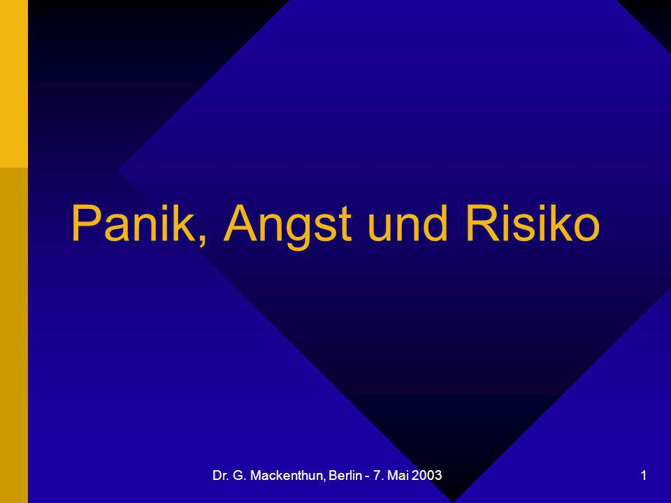 Dr. G. Mackenthun, Berlin - 7. Mai 2003 1 Panik, Angst und Risiko