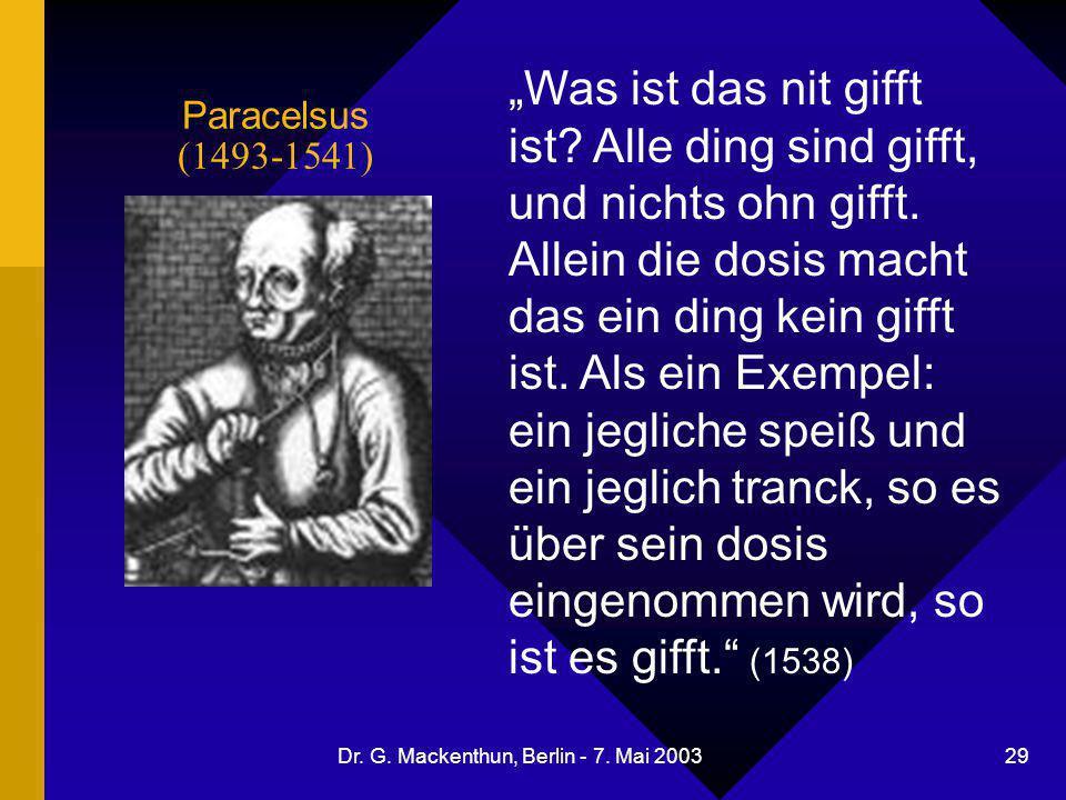 """Dr. G. Mackenthun, Berlin - 7. Mai 2003 29 Paracelsus (1493-1541) """"Was ist das nit gifft ist? Alle ding sind gifft, und nichts ohn gifft. Allein die d"""