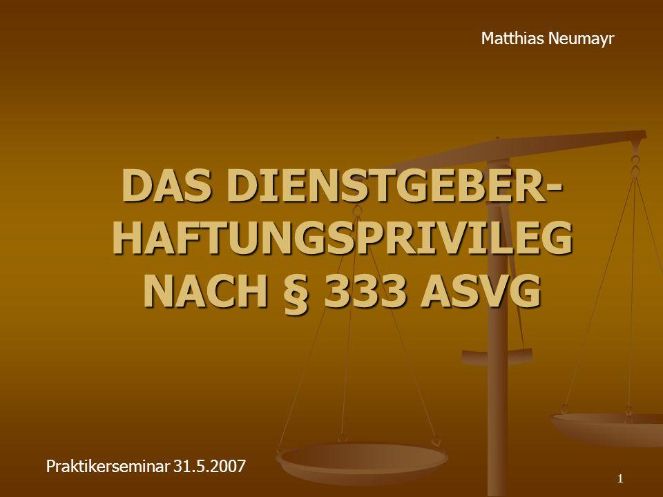1 DAS DIENSTGEBER- HAFTUNGSPRIVILEG NACH § 333 ASVG Matthias Neumayr Praktikerseminar 31.5.2007