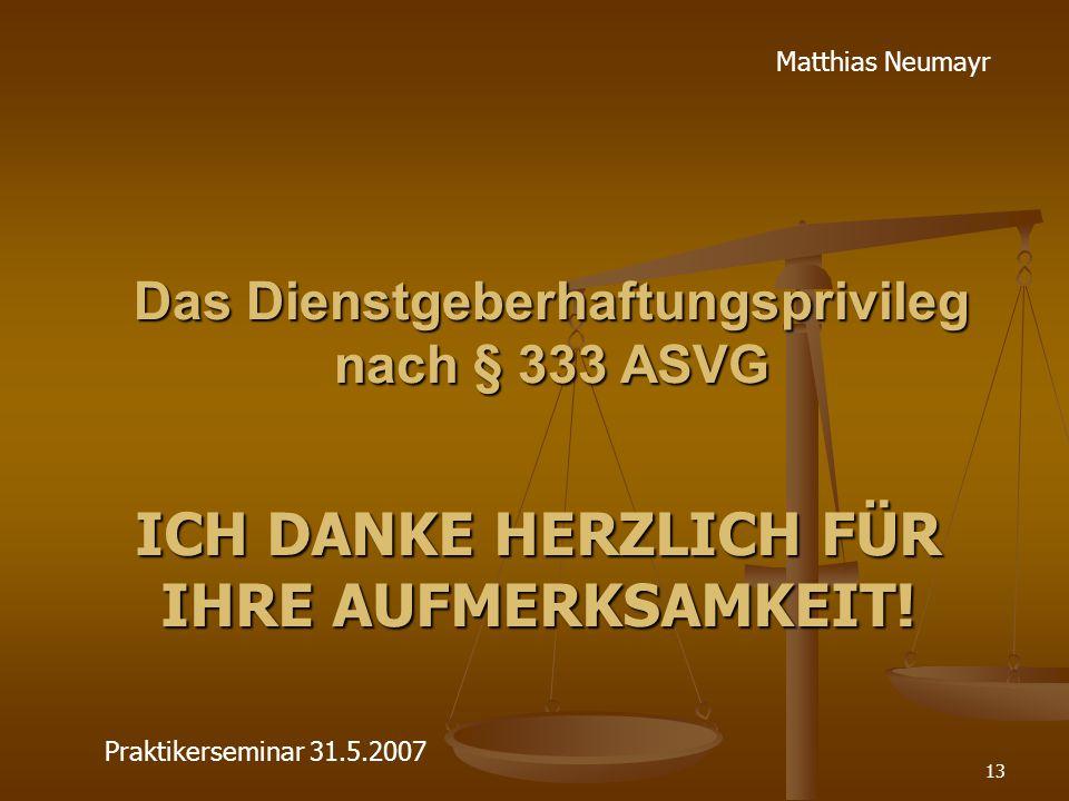 13 Das Dienstgeberhaftungsprivileg nach § 333 ASVG ICH DANKE HERZLICH FÜR IHRE AUFMERKSAMKEIT! Matthias Neumayr Praktikerseminar 31.5.2007