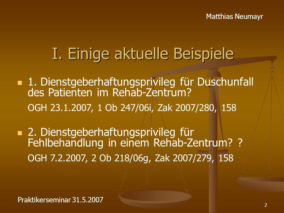 2 Matthias Neumayr I. Einige aktuelle Beispiele 1. Dienstgeberhaftungsprivileg für Duschunfall des Patienten im Rehab-Zentrum? OGH 23.1.2007, 1 Ob 247