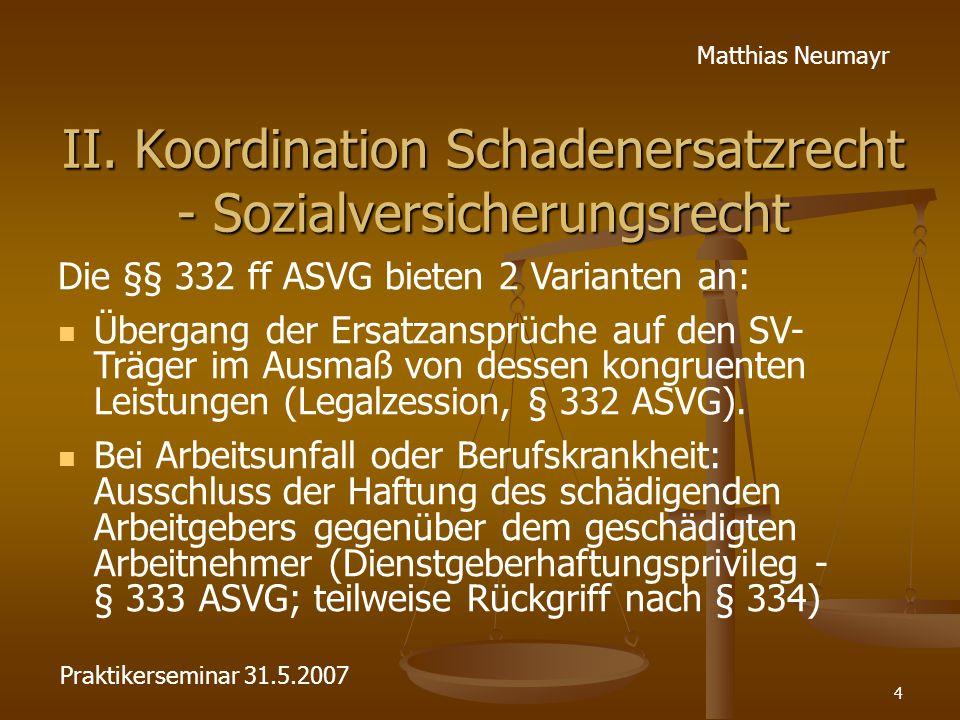 4 Matthias Neumayr II. Koordination Schadenersatzrecht - Sozialversicherungsrecht Die §§ 332 ff ASVG bieten 2 Varianten an: Übergang der Ersatzansprüc