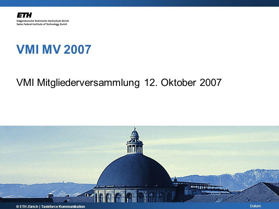 Datum VMI MV 2007 VMI Mitgliederversammlung 12. Oktober 2007 © ETH Zürich | Taskforce Kommunikation