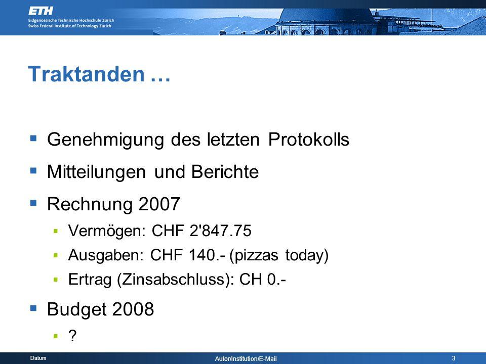 Datum Autor/Institution/E-Mail 3 Traktanden …  Genehmigung des letzten Protokolls  Mitteilungen und Berichte  Rechnung 2007  Vermögen: CHF 2 847.75  Ausgaben: CHF 140.- (pizzas today)  Ertrag (Zinsabschluss): CH 0.-  Budget 2008 
