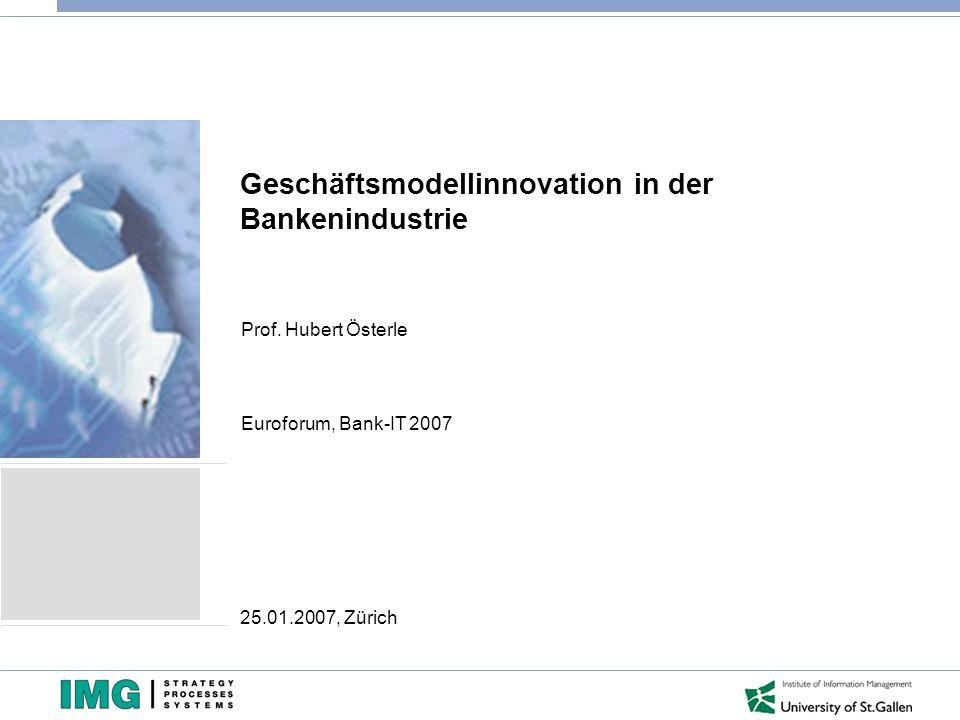 Geschäftsmodellinnovation in der Bankenindustrie Prof. Hubert Österle Euroforum, Bank-IT 2007 25.01.2007, Zürich