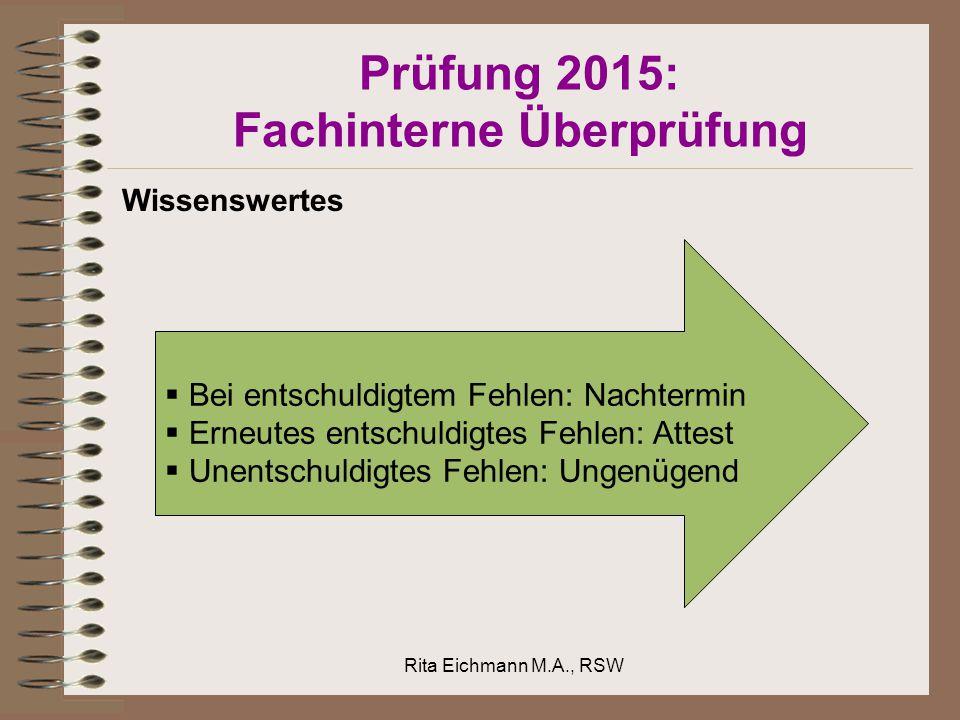Prüfung 2015: Fachinterne Überprüfung Wissenswertes  Bei entschuldigtem Fehlen: Nachtermin  Erneutes entschuldigtes Fehlen: Attest  Unentschuldigtes Fehlen: Ungenügend Rita Eichmann M.A., RSW