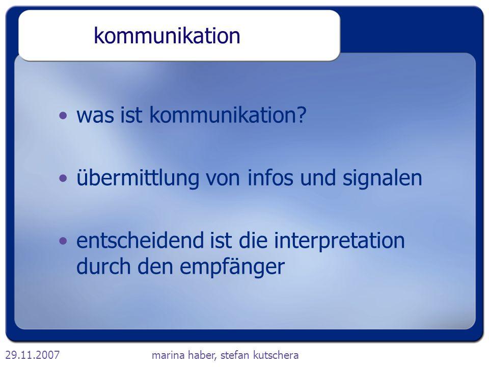 29.11.2007marina haber, stefan kutschera kommunikation was ist kommunikation? übermittlung von infos und signalen entscheidend ist die interpretation
