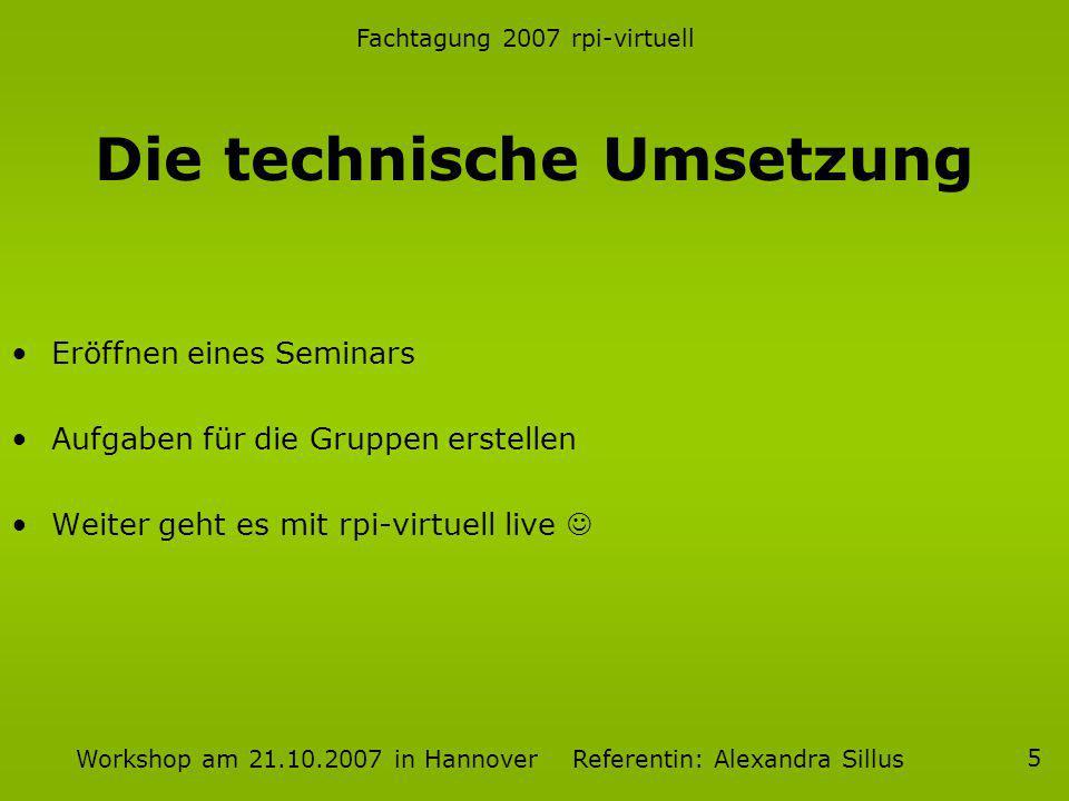 Fachtagung 2007 rpi-virtuell Workshop am 21.10.2007 in Hannover Referentin: Alexandra Sillus 5 Die technische Umsetzung Eröffnen eines Seminars Aufgab