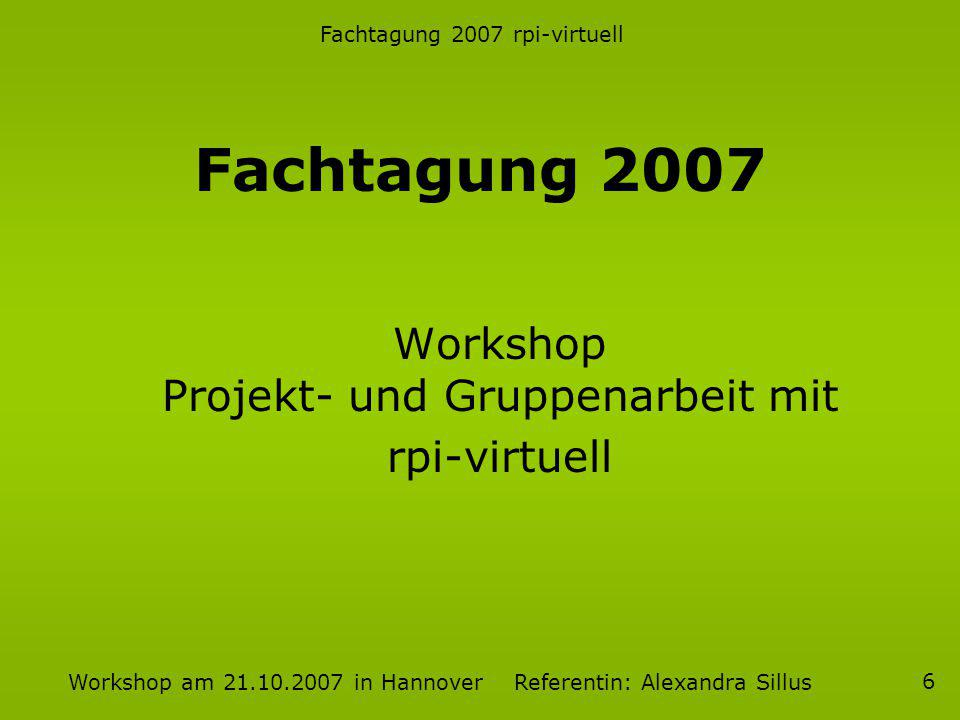 Fachtagung 2007 rpi-virtuell Workshop am 21.10.2007 in Hannover Referentin: Alexandra Sillus 6 Fachtagung 2007 Workshop Projekt- und Gruppenarbeit mit rpi-virtuell