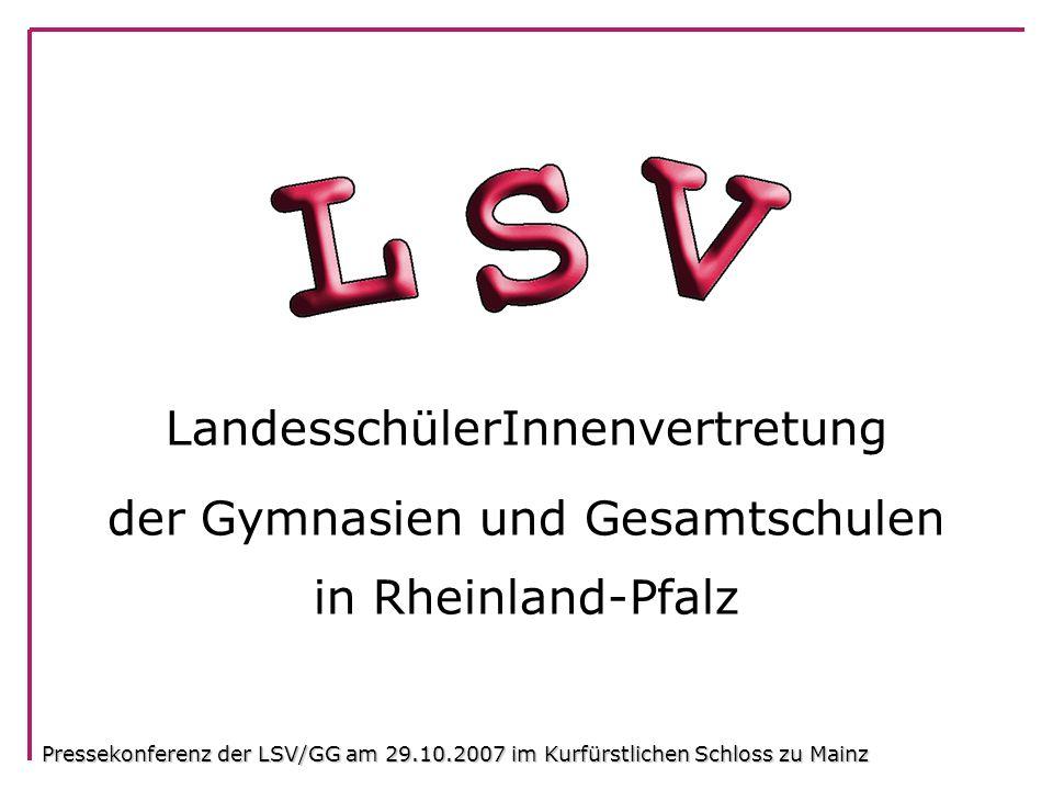 LandesschülerInnenvertretung der Gymnasien und Gesamtschulen in Rheinland-Pfalz Pressekonferenz der LSV/GG am 29.10.2007 im Kurfürstlichen Schloss zu Mainz