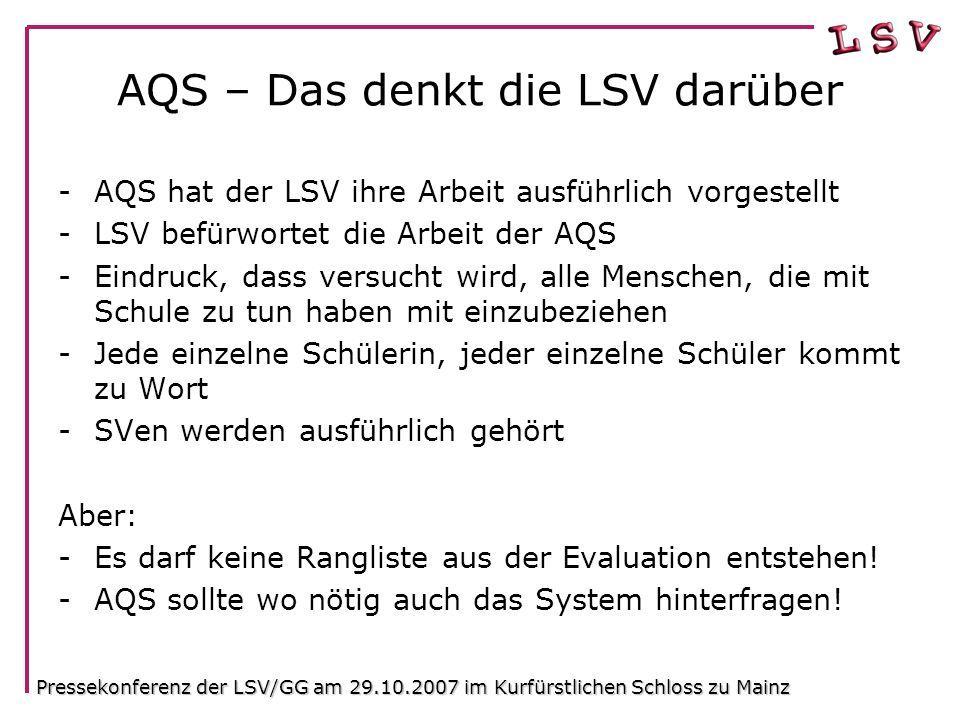 AQS – Das denkt die LSV darüber -AQS hat der LSV ihre Arbeit ausführlich vorgestellt -LSV befürwortet die Arbeit der AQS -Eindruck, dass versucht wird, alle Menschen, die mit Schule zu tun haben mit einzubeziehen -Jede einzelne Schülerin, jeder einzelne Schüler kommt zu Wort -SVen werden ausführlich gehört Aber: -Es darf keine Rangliste aus der Evaluation entstehen.