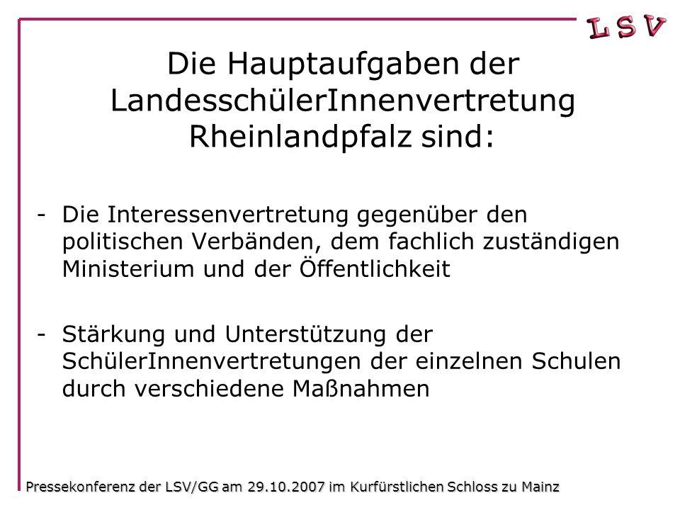 Die heutige Struktur der LSV RLP Basis: Schülerinnen und Schüler der 160 Gymnasien und Gesamtschulen In RLP LandesschülerInnenkonferenz (2 mal pro Schuljahr) 2 Delegierte pro Schule 10 Regionale Arbeitskreise(RAKe) 2 Delegierte pro Schule Landesvorstand5-10VertrerInnenLandesausschuss 2 Delegierte pro RAK kontrolliert Pressekonferenz der LSV/GG am 29.10.2007 im Kurfürstlichen Schloss zu Mainz
