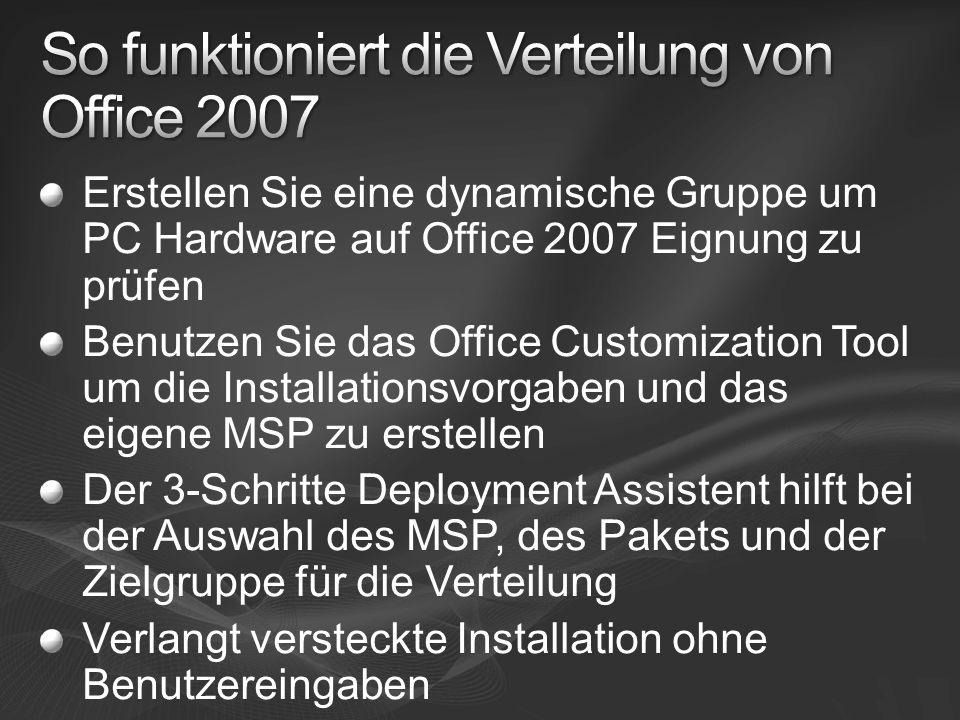 Erstellen Sie eine dynamische Gruppe um PC Hardware auf Office 2007 Eignung zu prüfen Benutzen Sie das Office Customization Tool um die Installationsvorgaben und das eigene MSP zu erstellen Der 3-Schritte Deployment Assistent hilft bei der Auswahl des MSP, des Pakets und der Zielgruppe für die Verteilung Verlangt versteckte Installation ohne Benutzereingaben