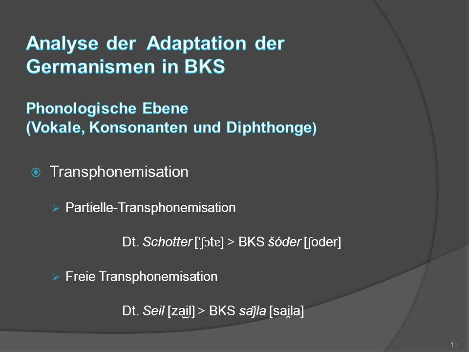  Transphonemisation  Partielle-Transphonemisation Dt. Schotter [ ˈʃɔ t ɐ ] > BKS šóder [ ʃ oder]  Freie Transphonemisation Dt. Seil [zail] > BKS s