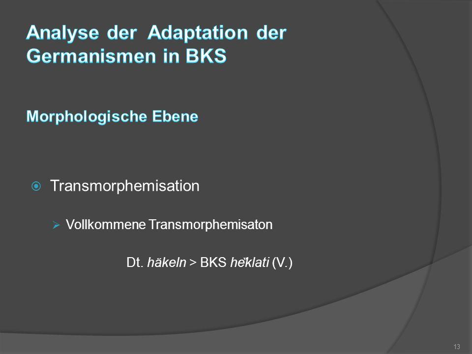  Transmorphemisation  Vollkommene Transmorphemisaton Dt. häkeln > BKS he ̏ klati (V.) 13
