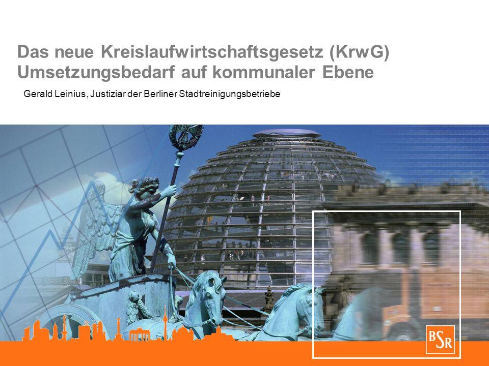 Das neue Kreislaufwirtschaftsgesetz (KrwG) Umsetzungsbedarf auf kommunaler Ebene Gerald Leinius, Justiziar der Berliner Stadtreinigungsbetriebe