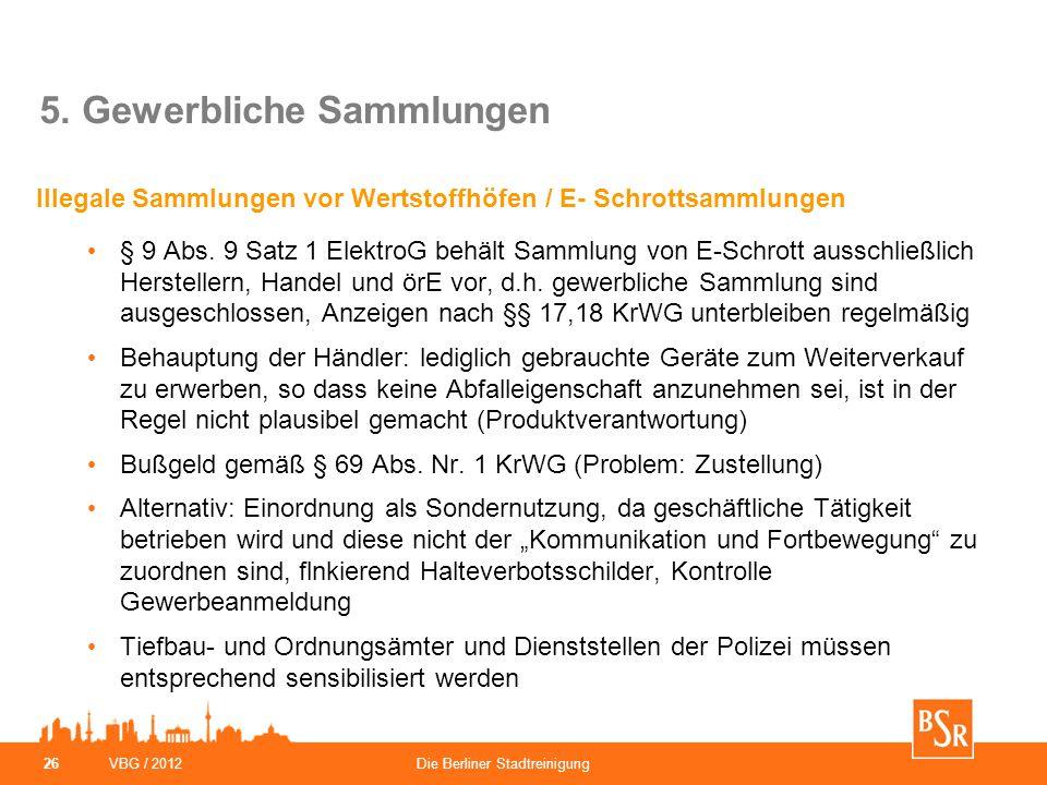 VBG / 2012Die Berliner Stadtreinigung 26 5. Gewerbliche Sammlungen Illegale Sammlungen vor Wertstoffhöfen / E- Schrottsammlungen § 9 Abs. 9 Satz 1 Ele