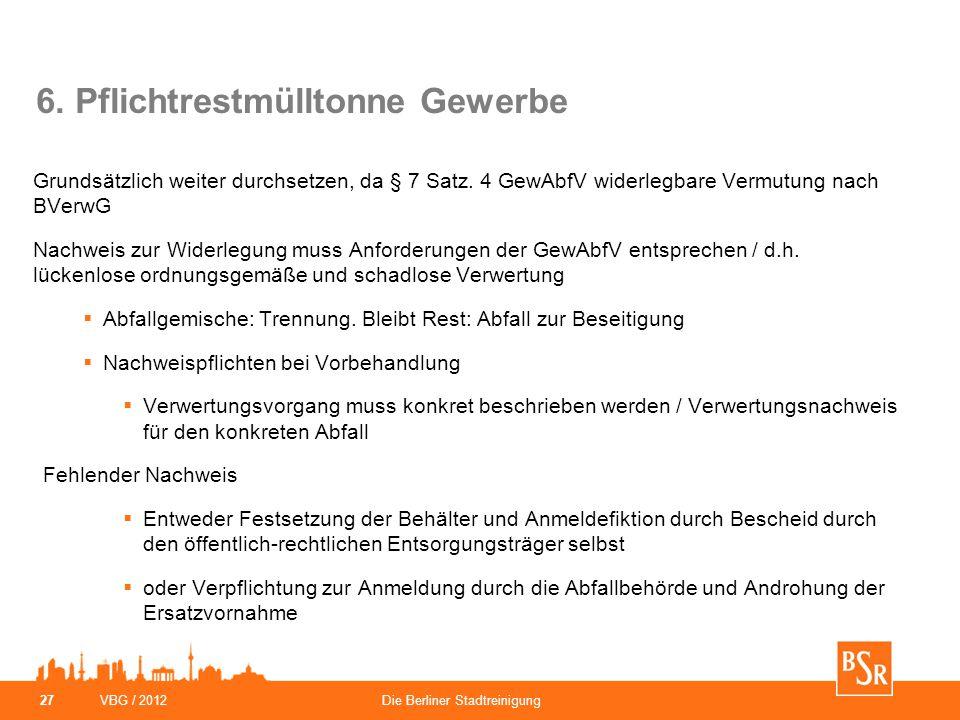 VBG / 2012Die Berliner Stadtreinigung 27 6. Pflichtrestmülltonne Gewerbe Grundsätzlich weiter durchsetzen, da § 7 Satz. 4 GewAbfV widerlegbare Vermutu
