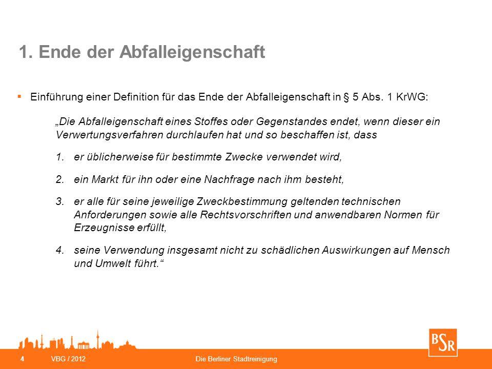 VBG / 2012Die Berliner Stadtreinigung 4 1. Ende der Abfalleigenschaft  Einführung einer Definition für das Ende der Abfalleigenschaft in § 5 Abs. 1 K