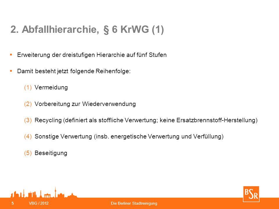 VBG / 2012Die Berliner Stadtreinigung 5 2. Abfallhierarchie, § 6 KrWG (1)  Erweiterung der dreistufigen Hierarchie auf fünf Stufen  Damit besteht je