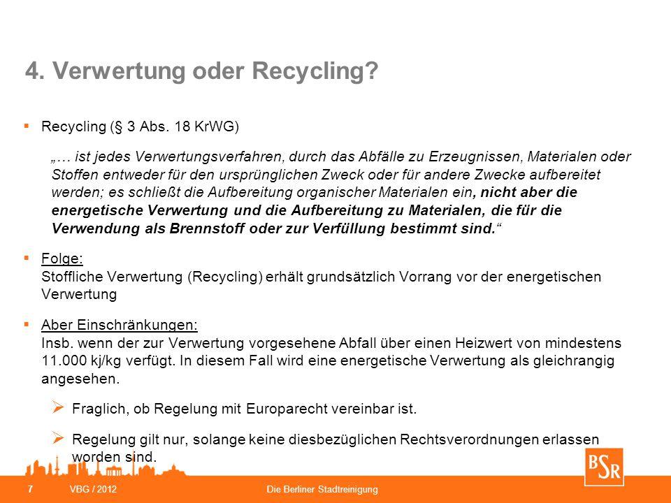 """VBG / 2012Die Berliner Stadtreinigung 7 4. Verwertung oder Recycling?  Recycling (§ 3 Abs. 18 KrWG) """"… ist jedes Verwertungsverfahren, durch das Abfä"""