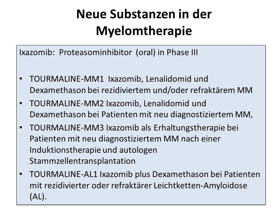 Neue Substanzen in der Myelomtherapie Ixazomib: Proteasominhibitor (oral) in Phase III TOURMALINE-MM1 Ixazomib, Lenalidomid und Dexamethason bei rezidiviertem und/oder refraktärem MM TOURMALINE-MM2 Ixazomib, Lenalidomid und Dexamethason bei Patienten mit neu diagnostiziertem MM, TOURMALINE-MM3 Ixazomib als Erhaltungstherapie bei Patienten mit neu diagnostiziertem MM nach einer Induktionstherapie und autologen Stammzellentransplantation TOURMALINE-AL1 Ixazomib plus Dexamethason bei Patienten mit rezidivierter oder refraktärer Leichtketten-Amyloidose (AL).