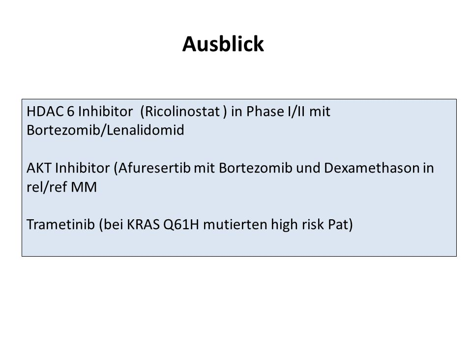 Ausblick HDAC 6 Inhibitor (Ricolinostat ) in Phase I/II mit Bortezomib/Lenalidomid AKT Inhibitor (Afuresertib mit Bortezomib und Dexamethason in rel/ref MM Trametinib (bei KRAS Q61H mutierten high risk Pat)