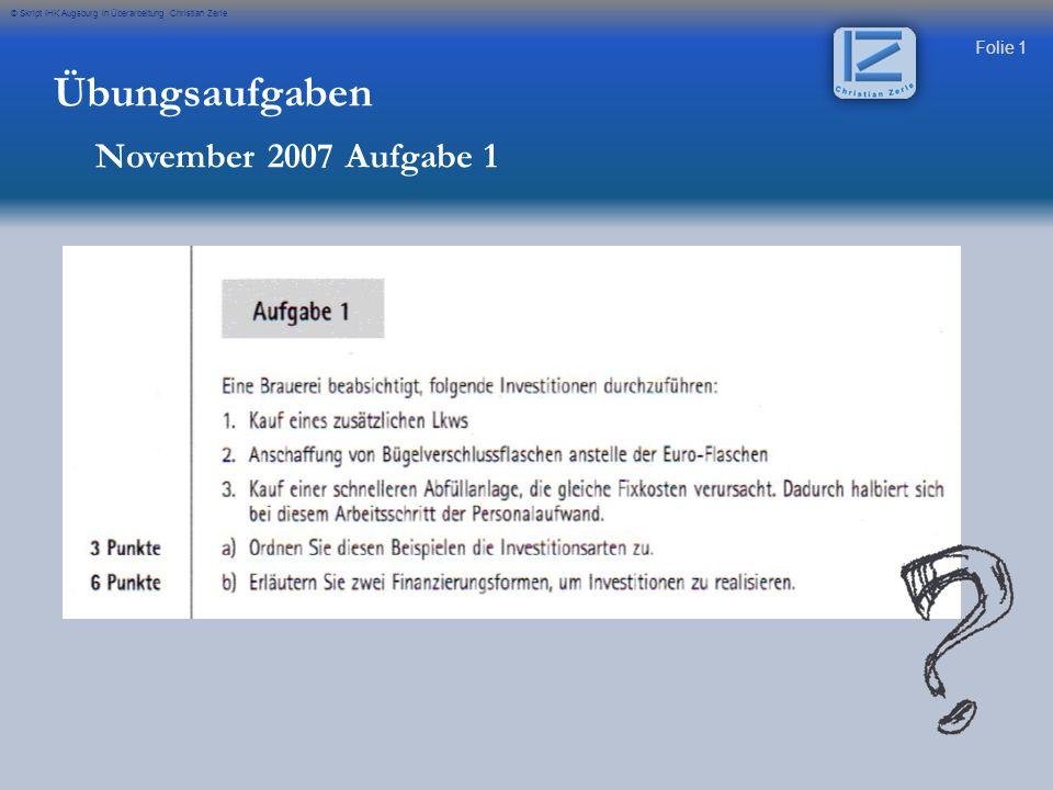 Folie 1 © Skript IHK Augsburg in Überarbeitung Christian Zerle Übungsaufgaben November 2007 Aufgabe 1