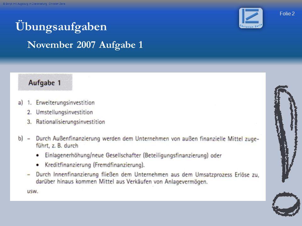 Folie 2 © Skript IHK Augsburg in Überarbeitung Christian Zerle Übungsaufgaben November 2007 Aufgabe 1