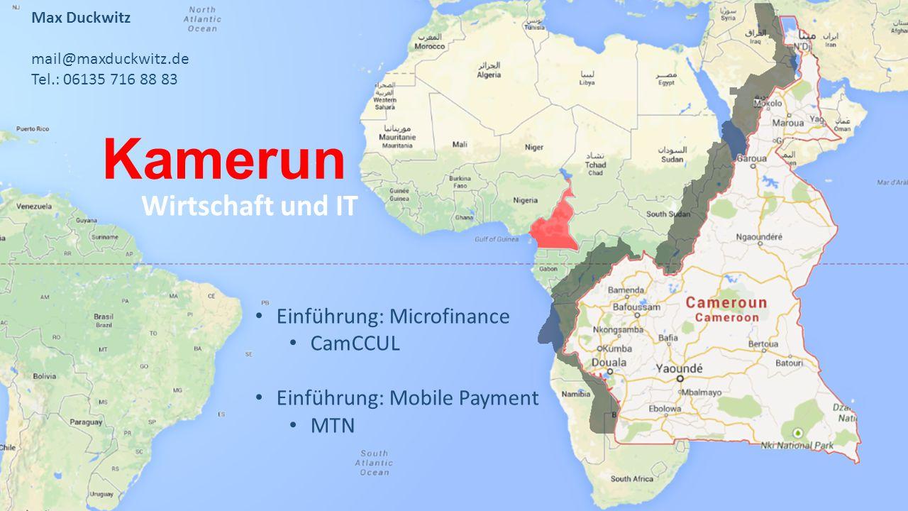 Kamerun Wirtschaft und IT Max Duckwitz mail@maxduckwitz.de Tel.: 06135 716 88 83 Einführung: Microfinance CamCCUL Einführung: Mobile Payment MTN